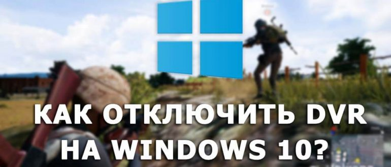 Как отключить DVR для игр Windows 10?