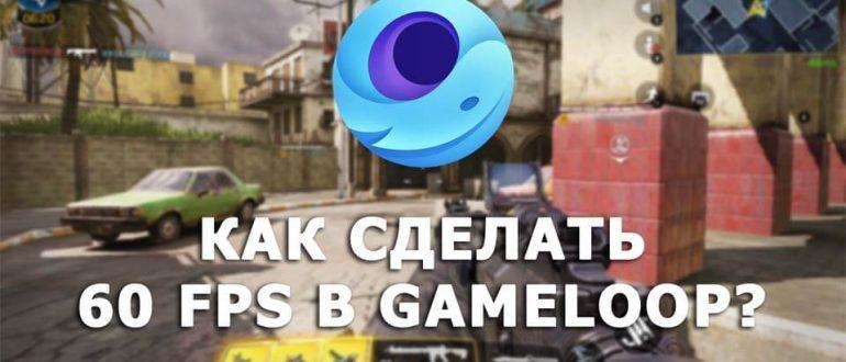Как сделать 60 FPS в Gameloop