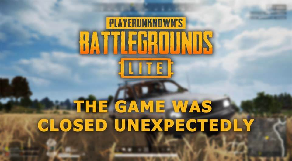 The game was closed unexpectedly PUBG Lite